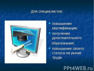 Для специалистов:повышение квалификации; получение дополнительного образования;