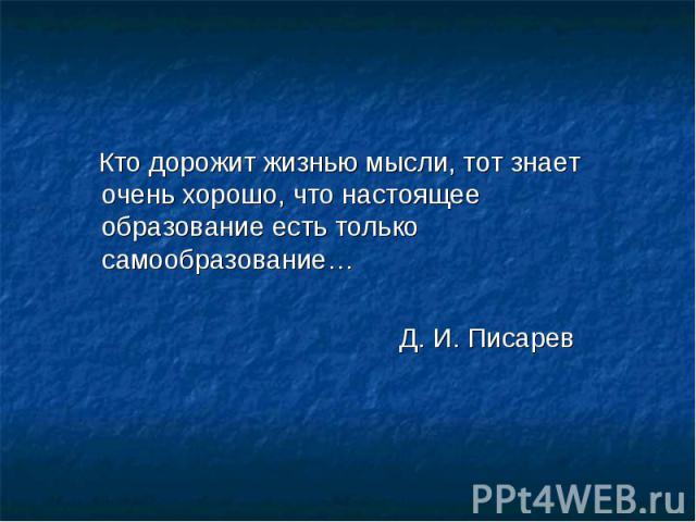 Кто дорожит жизнью мысли, тот знает очень хорошо, что настоящее образование есть только самообразование… Д. И. Писарев