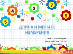 Длина и меры её измерения Автор презентации Учитель МОУ СОШ №11 Юдина О.А.
