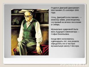 Родился Дмитрий Дмитриевич Шостакович 25 сентября 1906 года. Отец, Дмитрий Болес