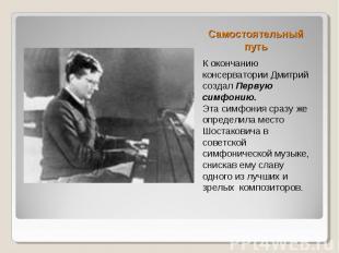 Самостоятельный путь К окончанию консерватории Дмитрий создал Первую симфонию. Э