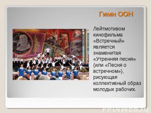 Гимн ООН Лейтмотивом кинофильма «Встречный» является знаменитая «Утренняя песня»