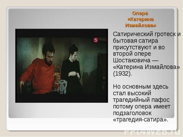 Опера «Катерина Измайлова»Сатирический гротеск и бытовая сатира присутствуют и во второй опере Шостаковича — «Катерина Измайлова» (1932). Но основным здесь стал высокий трагедийный пафос потому опера имеет подзаголовок «трагедия-сатира».