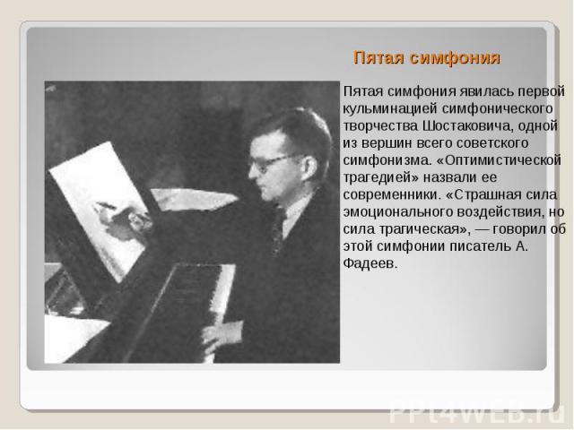 Пятая симфония Пятая симфония явилась первой кульминацией симфонического творчества Шостаковича, одной из вершин всего советского симфонизма. «Оптимистической трагедией» назвали ее современники. «Страшная сила эмоционального воздействия, но сила тра…