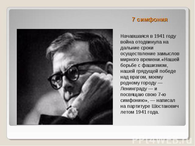 7 симфония Начавшаяся в 1941 году война отодвинула на дальние сроки осуществление замыслов мирного времени.«Нашей борьбе с фашизмом, нашей грядущей победе над врагом, моему родному городу — Ленинграду — и посвящаю свою 7-ю симфонию», — написал на па…