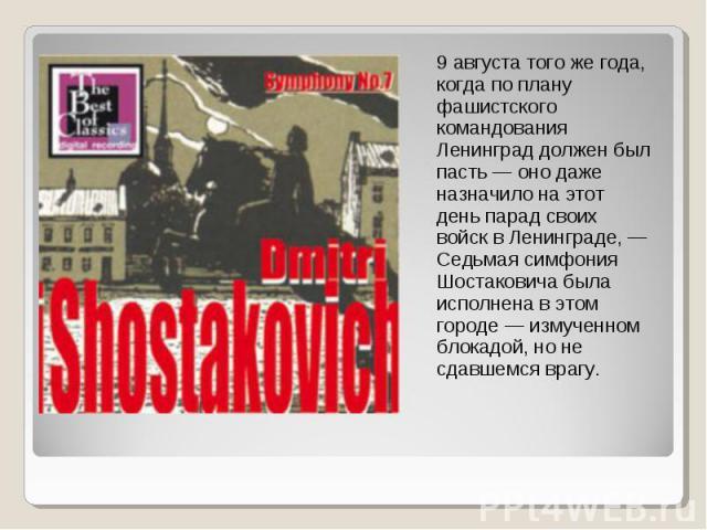 9 августа того же года, когда по плану фашистского командования Ленинград должен был пасть — оно даже назначило на этот день парад своих войск в Ленинграде, — Седьмая симфония Шостаковича была исполнена в этом городе — измученном блокадой, но не сда…