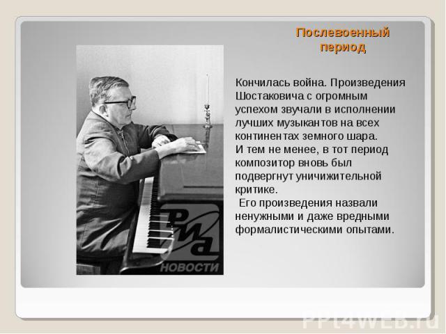 Послевоенный период Кончилась война. Произведения Шостаковича с огромным успехом звучали в исполнении лучших музыкантов на всех континентах земного шара. И тем не менее, в тот период композитор вновь был подвергнут уничижительной критике. Его произв…