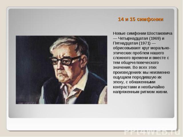 14 и 15 симфонии Новые симфонии Шостаковича — Четырнадцатая (1969) и Пятнадцатая (1971) — обрисовывают круг морально-этических проблем нашего сложного времени и вместе с тем общечеловеческого значения. Во всех этих произведениях мы неизменно ощущаем…