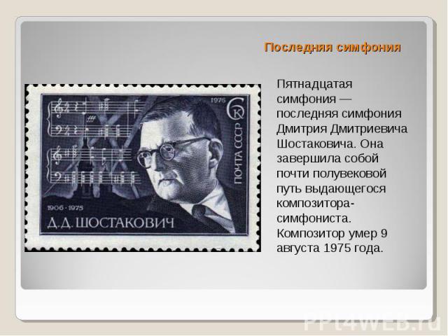 Последняя симфония Пятнадцатая симфония — последняя симфония Дмитрия Дмитриевича Шостаковича. Она завершила собой почти полувековой путь выдающегося композитора-симфониста. Композитор умер 9 августа 1975 года.