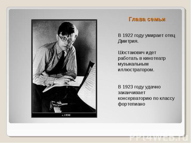 Глава семьи В 1922 году умирает отец Дмитрия. Шостакович идет работать в кинотеатр музыкальным иллюстратором. В 1923 году удачно заканчивает консерваторию по классу фортепиано