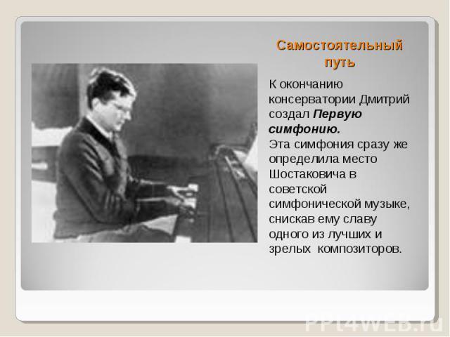 Самостоятельный путь К окончанию консерватории Дмитрий создал Первую симфонию. Эта симфония сразу же определила место Шостаковича в советской симфонической музыке, снискав ему славу одного из лучших и зрелых композиторов.