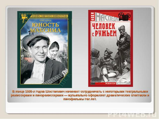 В конце 1920-х годов Шостакович начинает сотрудничать с некоторыми театральными режиссерами и кинорежиссерами — музыкально оформляет драматические спектакли и кинофильмы тех лет.