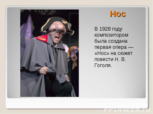 Нос В 1928 году композитором была создана первая опера — «Нос» на сюжет повести Н. В. Гоголя.