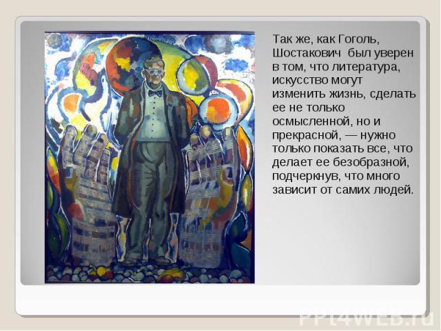 Так же, как Гоголь, Шостакович был уверен в том, что литература, искусство могут изменить жизнь, сделать ее не только осмысленной, но и прекрасной, — нужно только показать все, что делает ее безобразной, подчеркнув, что много зависит от самих людей.
