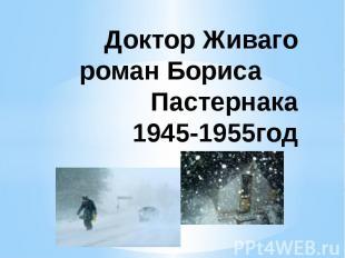 Доктор Живаго роман Бориса Пастернака 1945-1955год