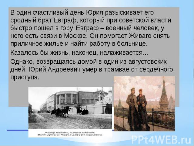 В один счастливый день Юрия разыскивает его сродный брат Евграф, который при советской власти быстро пошел в гору. Евграф – военный человек, у него есть связи в Москве. Он помогает Живаго снять приличное жилье и найти работу в больнице. Казалось бы …