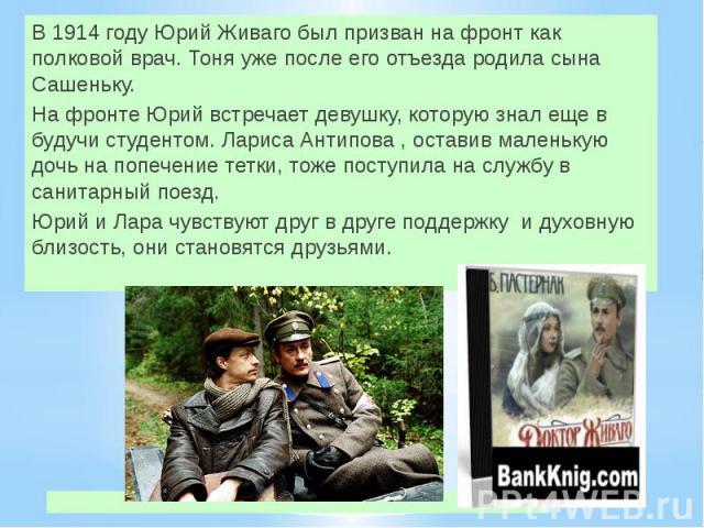 В 1914 году Юрий Живаго был призван на фронт как полковой врач. Тоня уже после его отъезда родила сына Сашеньку. На фронте Юрий встречает девушку, которую знал еще в будучи студентом. Лариса Антипова , оставив маленькую дочь на попечение тетки, тоже…