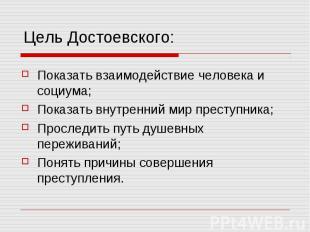 Цель Достоевского: Показать взаимодействие человека и социума; Показать внутренн