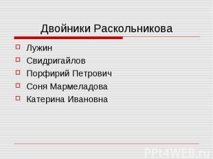 Двойники РаскольниковаЛужин Свидригайлов Порфирий Петрович Соня Мармеладова Кате