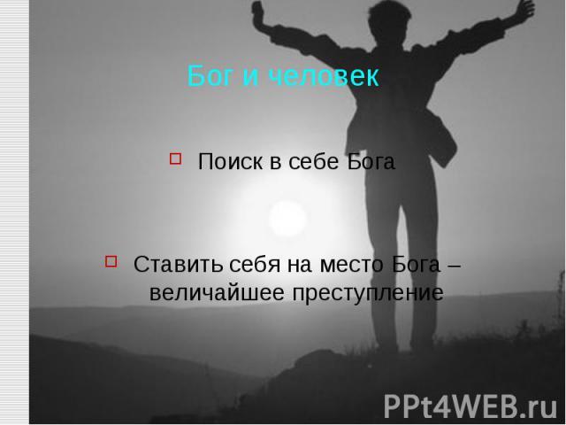 Бог и человек Поиск в себе Бога Ставить себя на место Бога – величайшее преступление