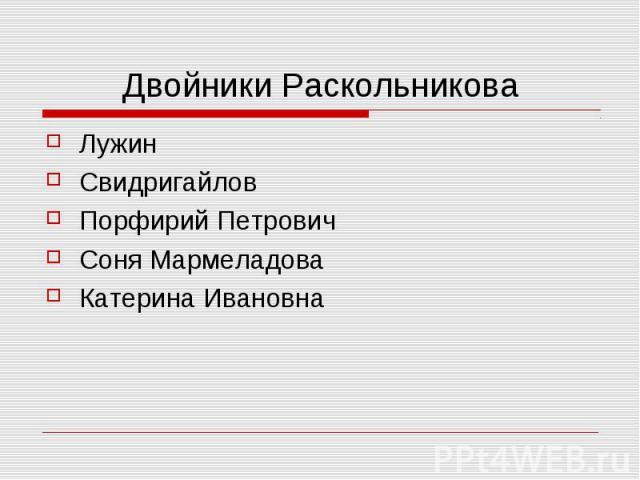 Двойники РаскольниковаЛужин Свидригайлов Порфирий Петрович Соня Мармеладова Катерина Ивановна