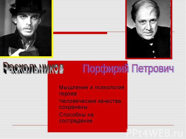 Раскольников Порфирий Петрович Мышление и психология героев Человеческие качества сохранены Способны на сострадание