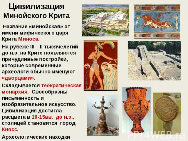 Цивилизация Минойского Крита Название «минойская» от имени мифического царя Крита Миноса. На рубеже III—II тысячелетий до н.э. на Крите появляются причудливые постройки, которые современные археологи обычно именуют «дворцами». Складывается теократич…