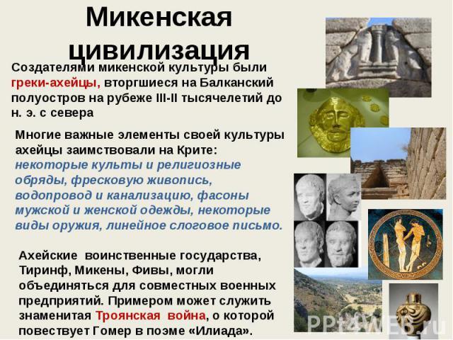 Микенская цивилизация Создателями микенской культуры были греки-ахейцы, вторгшиеся на Балканский полуостров на рубеже III-II тысячелетий до н. э. с севера Многие важные элементы своей культуры ахейцы заимствовали на Крите: некоторые культы и религио…