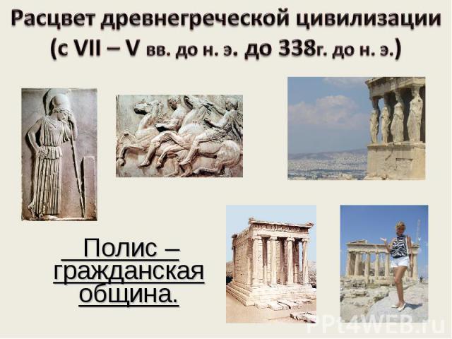 Расцвет древнегреческой цивилизации (с VII – V вв. до н. э. до 338г. до н. э.) Полис – гражданская община.
