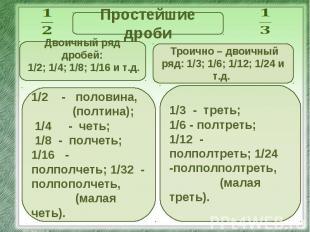Простейшие дроби Двоичный ряд дробей: 1/2; 1/4; 1/8; 1/16 и т.д. 1/2 - половина,