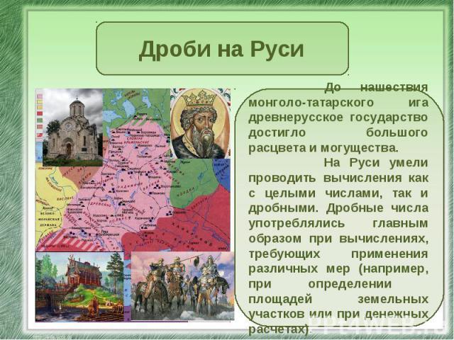 Дроби на Руси До нашествия монголо-татарского ига древнерусское государство достигло большого расцвета и могущества. На Руси умели проводить вычисления как с целыми числами, так и дробными. Дробные числа употреблялись главным образом при вычислениях…