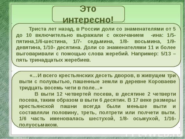 Это интересно! Триста лет назад, в России доли со знаменателями от 5 до 10 включительно выражали с окончанием -ина: 1/5-пятина,1/6-шестина, 1/7- седьмина, 1/8- восьмина, 1/9- девятина, 1/10- десятина. Доли со знаменателями 11 и более выговаривали с …