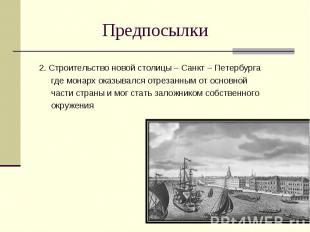 Предпосылки 2. Строительство новой столицы – Санкт – Петербурга где монарх оказы