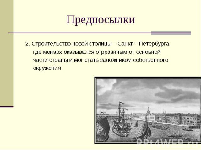 Предпосылки 2. Строительство новой столицы – Санкт – Петербурга где монарх оказывался отрезанным от основной части страны и мог стать заложником собственного окружения