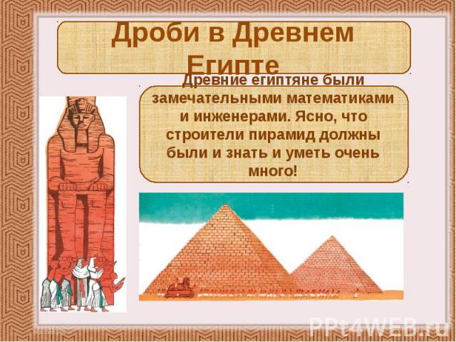 Дроби в Древнем Египте Древние египтяне были замечательными математиками и инженерами. Ясно, что строители пирамид должны были и знать и уметь очень много!