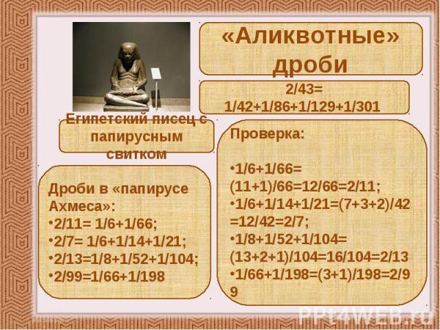 «Аликвотные» дроби 2/43= 1/42+1/86+1/129+1/301. Египетский писец с папирусным свитком Дроби в «папирусе Ахмеса»: 2/11= 1/6+1/66; 2/7= 1/6+1/14+1/21; 2/13=1/8+1/52+1/104; 2/99=1/66+1/198 Проверка: 1/6+1/66= (11+1)/66=12/66=2/11; 1/6+1/14+1/21=(7+3+2)…