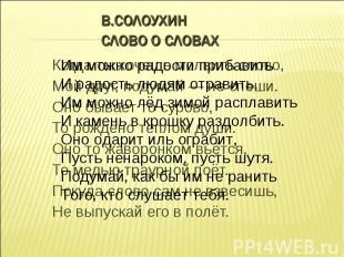 В.Солоухин Слово о словах Им можно радости прибавить И радость людям отравить. И