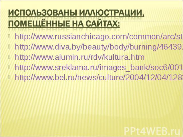 Использованы иллюстрации, помещённые на сайтах: http://www.russianchicago.com/common/arc/story.php/227163 http://www.diva.by/beauty/body/burning/46439.html http://www.alumin.ru/rdv/kultura.htm http://www.sreklama.ru/images_bank/soc6/001.html http://…