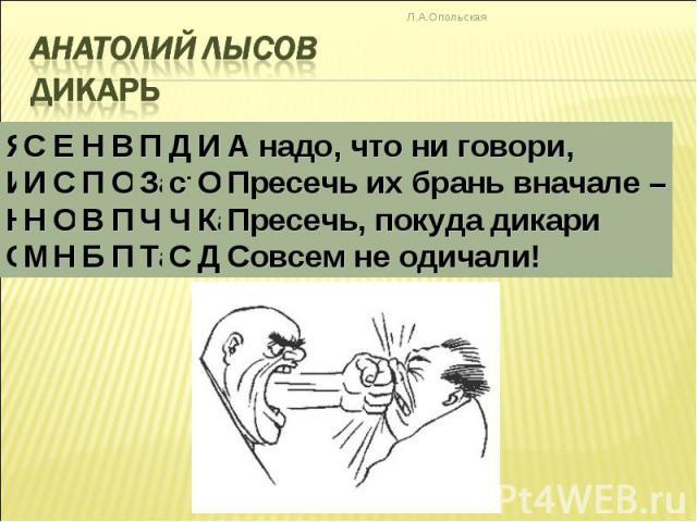 Анатолий Лысов Дикарь А надо, что ни говори, Пресечь их брань вначале – Пресечь, покуда дикари Совсем не одичали!