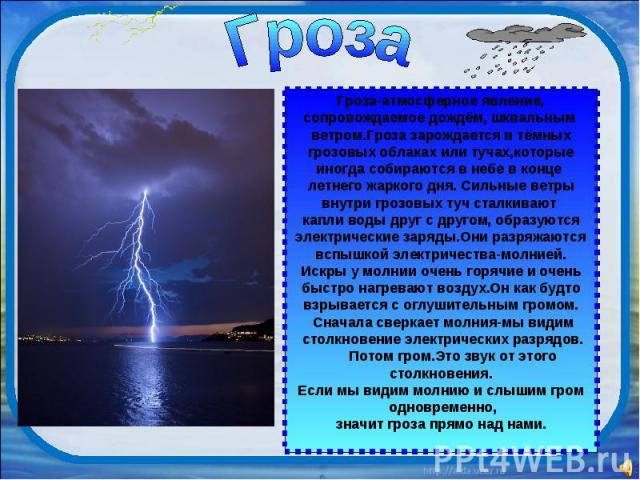 Гроза Гроза-атмосферное явление, сопровождаемое дождём, шквальным ветром.Гроза зарождается в тёмных грозовых облаках или тучах,которые иногда собираются в небе в конце летнего жаркого дня. Сильные ветры внутри грозовых туч сталкивают капли воды друг…