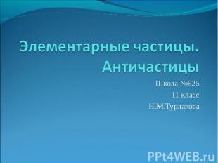 Элементарные частицы. Античастицы Школа №625 11 класс Н.М.Турлакова