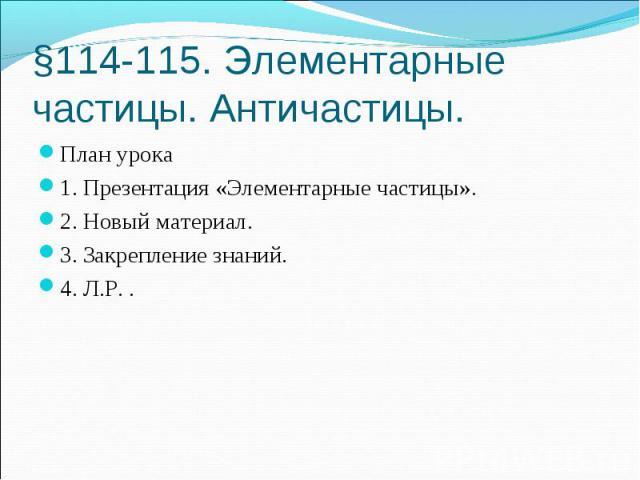 §114-115. Элементарные частицы. Античастицы. План урока 1. Презентация «Элементарные частицы». 2. Новый материал. 3. Закрепление знаний. 4. Л.Р. .