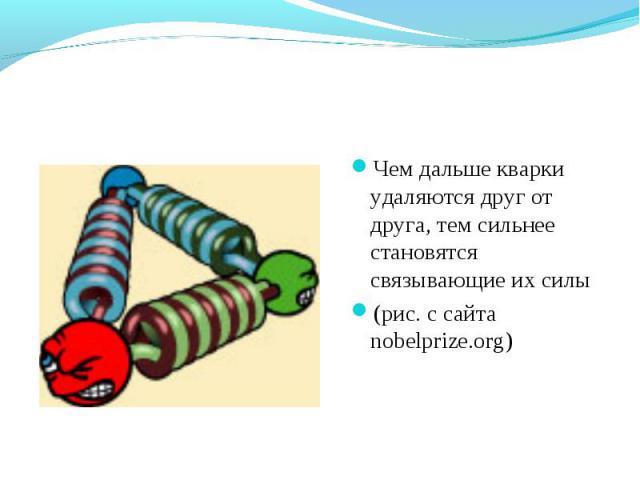 Чем дальше кварки удаляются друг от друга, тем сильнее становятся связывающие их силы (рис. с сайта nobelprize.org)