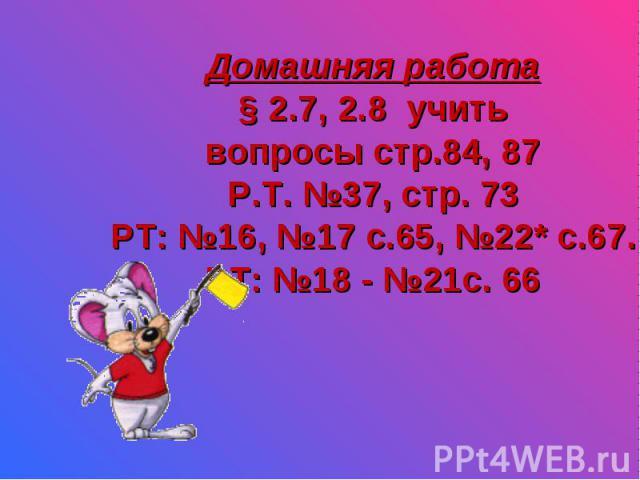 Домашняя работа § 2.7, 2.8 учить вопросы стр.84, 87 Р.Т. №37, стр. 73 РТ: №16, №17 с.65, №22* с.67. РТ: №18 - №21с. 66