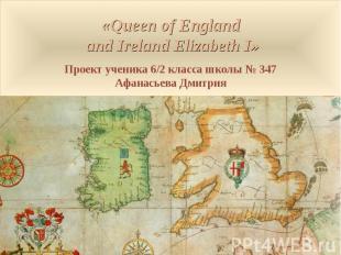 «Queen of England and Ireland Elizabeth I» Проект ученика 6/2 класса школы № 347
