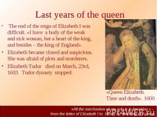Last years of the queen The end of the reign of Elizabeth I was difficult. «I ha