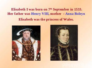 Elisabeth I was born on 7th September in 1533. Her father was Henry VIII, mother
