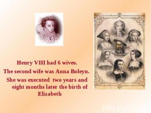 Henry VIII had 6 wives. The second wife was Anna Boleyn. She was executed two ye