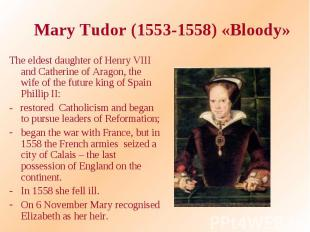 Mary Tudor (1553-1558) «Bloody» The eldest daughter of Henry VIII and Catherine