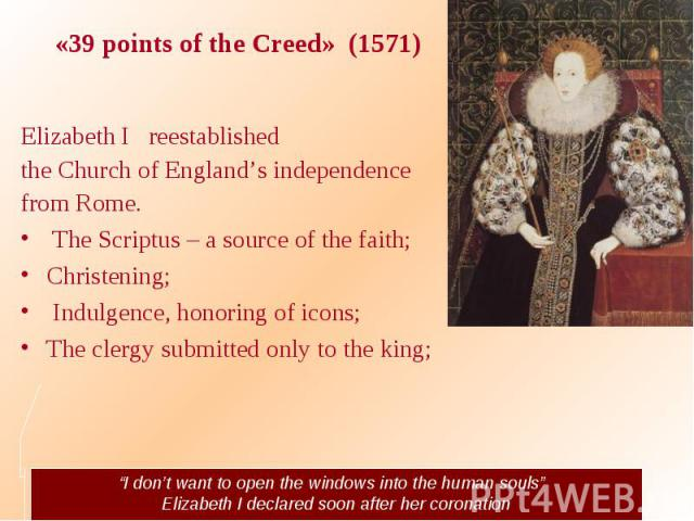 "«39 points of the Creed» (1571) Elizabeth I reestablished the Church of England's independence from Rome. The Scriptus – a source of the faith; Christening; Indulgence, honoring of icons; The clergy submitted only to the king; ""I don't want to open …"